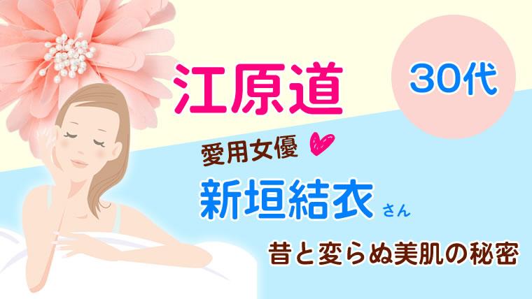 「江原道」愛用女優「新垣結衣」30代昔と変らぬ美肌の秘密は何?